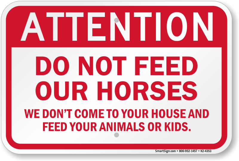 PLEASE DONT FEED THE HORSES NO MATTER WHAT THEY TELL YOU PRINTED SIGN